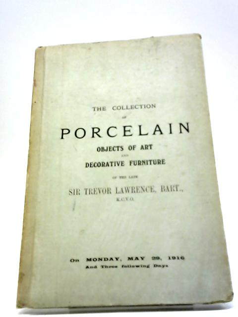 Catalogue Of The Collection Of Porcelain, Objects Of Art And Decorative Furniture Formed By Sir Trevor Lawrence - Monday, May 29, 1916 by Messrs. Christie, Manson & Woods