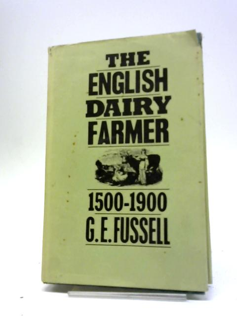 The English Dairy Farmer 1500-1900 by G. E Fussell