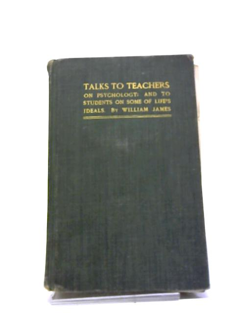 Talks To Teachers On Psychology: And To Students Of Some Of Life's Ideals by William James