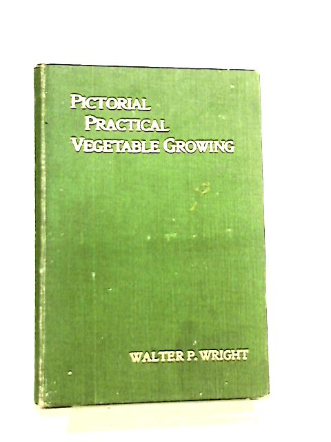 Pictorial Practical Vegetable Growing by Walter P. Wright