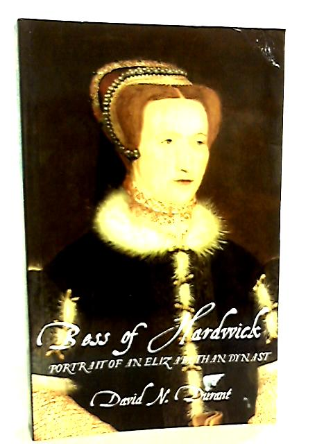 Bess Of Hardwick, Portrait Of An Elizabethan Dynast by David N. Durant