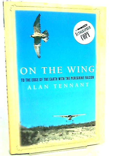 On the Wing, To the Edge of the Earth with the Peregrine Falcon by Alan Tennant