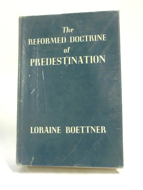 The Reformed Doctrine of Predestination by Loraine Boettner,