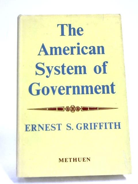 The American System of Government. by Ernest Stacey Griffith,