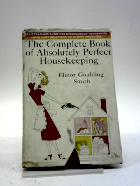 The Complete Book Of Absolutely Perfect Housekeeping: An Uproarious Guide For Disorganised Housewives, With Neat Solutions To Sloppy Problems. by Elinor Goulding Smith