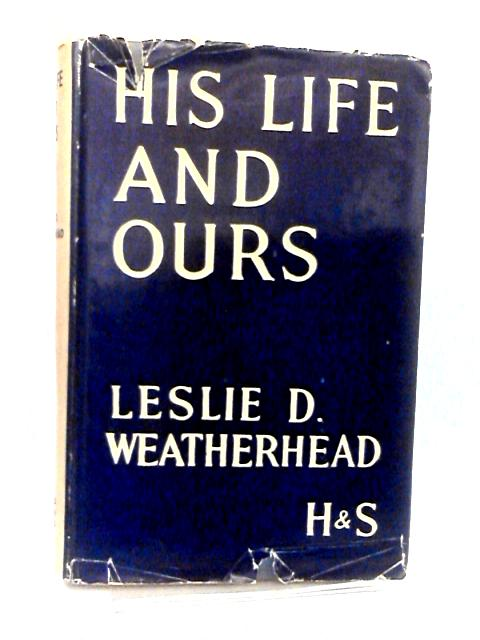 His Life & Ours by Weatherhead, Leslie D.