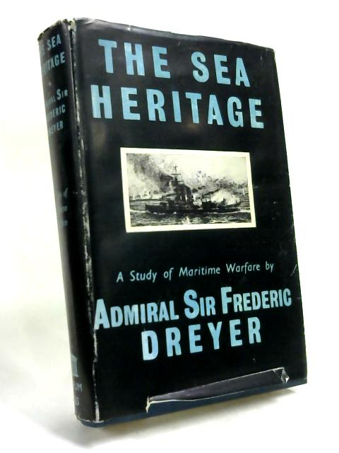 The Sea Heritage: A study of maritime warfare. by Admiral Sir Frederic C. Dreyer