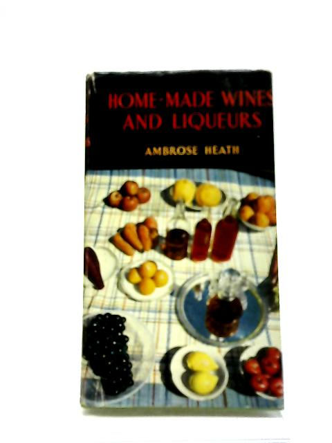 Home-Made Wines And Liqueurs: How To Make Them by Ambrose Heath