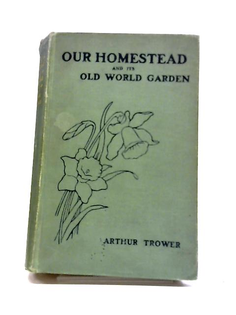 Our Homestead And Its Old World Garden by Arthur Trower