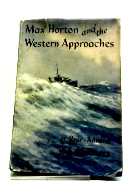 Max Horton And The Western Approaches: A Biography Of Admiral Sir Max Kennedy Horton by William Scott Chalmers