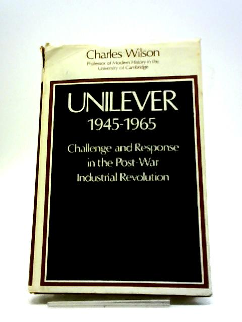 Unilever 1945-1965 Challenge & Response in the Post-War Industrial Revolution by Charles Wilson