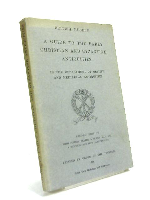 British Museum: a guide to the early christian and byzantine antiquities in the department of british and mediaeval antiquities. by Anon