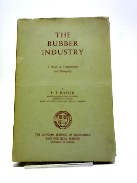 The Rubber Industry: A Study in Competition And Monopoly (Publications Of The London School Of Economics) by P. T.Bauer