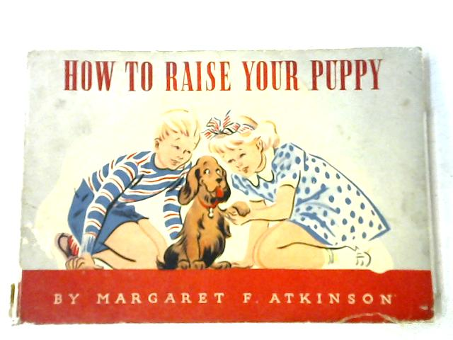 How To Raise Your Puppy by Margaret F. Atkinson