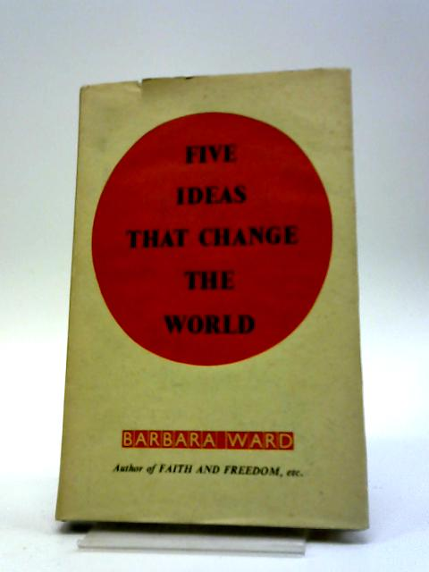 Five Ideas That Change the World - The Aggrey, Fraser, Guggisberg Lectures by Barbara Ward