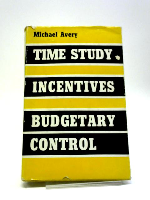 Time Study Incentives And Budgetary Control by Michael Frank Avery