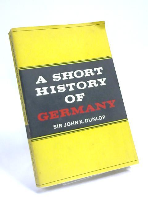 Short History of Germany By Sir John K. Dunlop