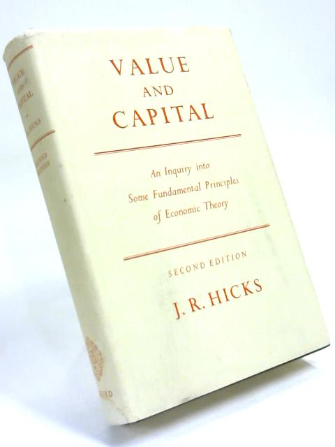 Value and capital: An inquiry into some fundamental principles of economic theory by J R Hicks