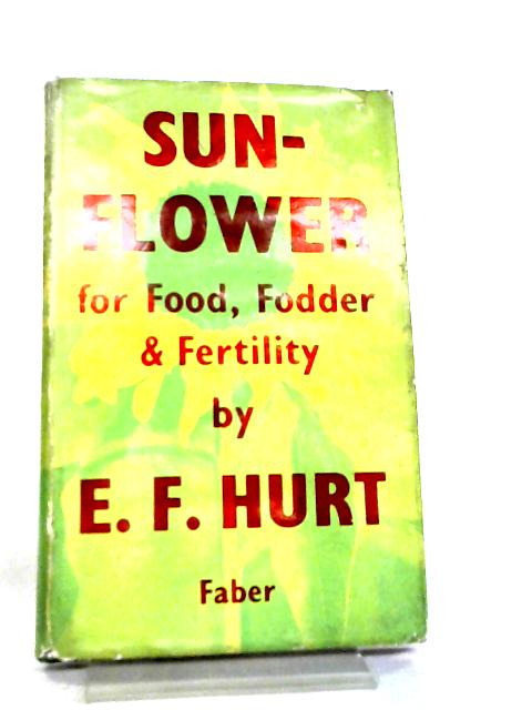 Sunflower, for Food, Fodder and Fertility by E. F. Hurt