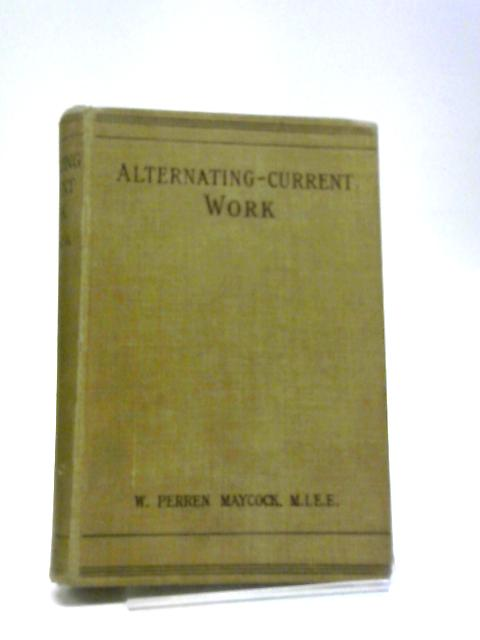 Alternating Current Work : An Introductory Book for Engineers And Students by W. Perren Maycock