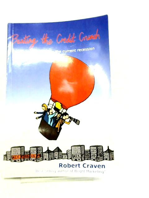 Beating The Credit Crunch - survive and thrive in the current recession by Robert Craven