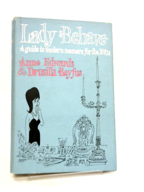 Lady Behave, A Guide to Modern Manners for the 1970's by Anne Edwards & Drusilla Beyfus
