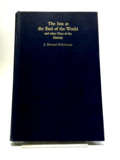 The Inn At The End Of The World And Other Plays Of The Nativity. by J. Howard Whitehouse, et al.