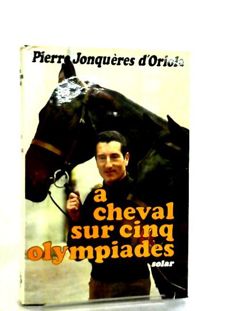 A Cheval Sur Cinq Olympiades by Pierre Jonqueres D'Oriola