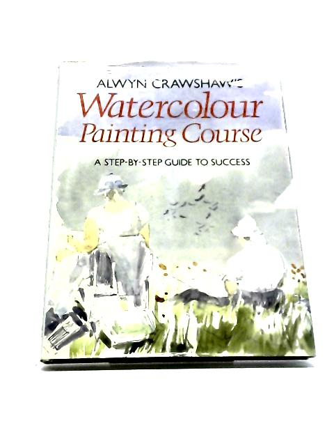 Alwyn Crashaw'S Watercolour Painting Course, A Step-By-Step Guide To Cuccess by Alwyn Crawshaw