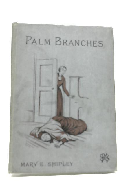 Palm Branches. A tale by Mary Elizabeth Shipley