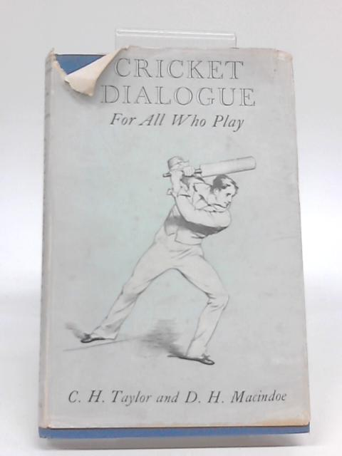 Cricket Dialogue - For all who Play by C.H. Taylor and D.H. Macindoe