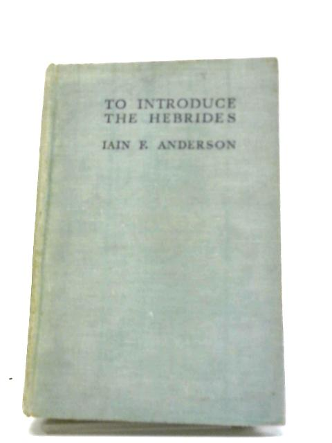 To Introduce the Hebrides by Iain F. Anderson