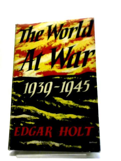 The World At War 1939 - 1945 by Edgar Holt