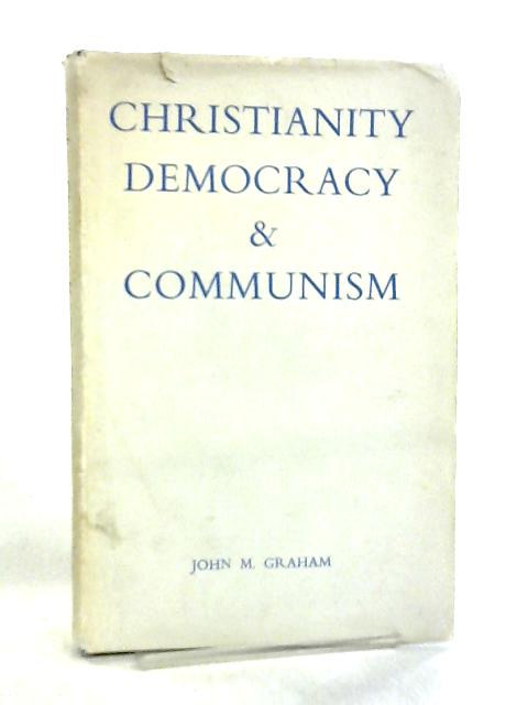 Christianity, Democracy and Communism by J. Graham