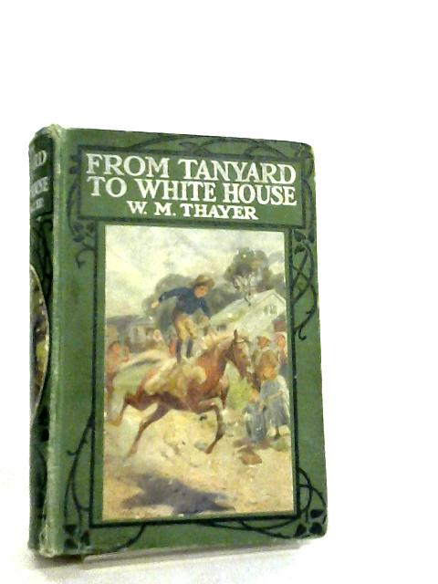 From the Tan-Yard to the White House by William M. Thayer