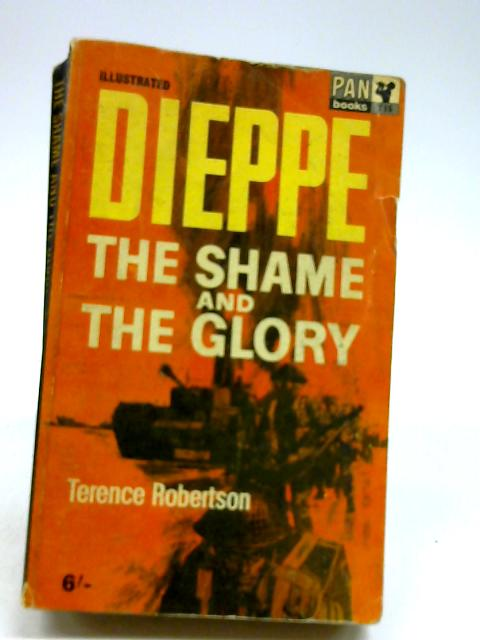 Dieppe: The shames and the glory by Robertson, Terence