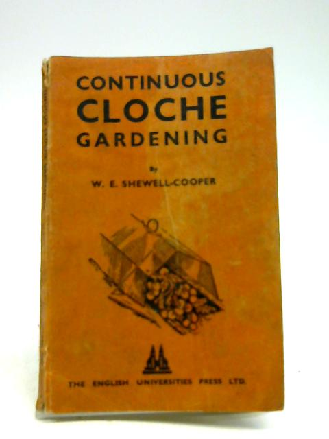 Continuous Cloche Gardening. A handbook on growing crops under cloches by Wilfred Edward Shewell Cooper
