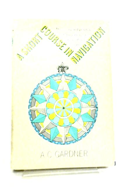 A Short Course in Navigation by A. C. Gardner