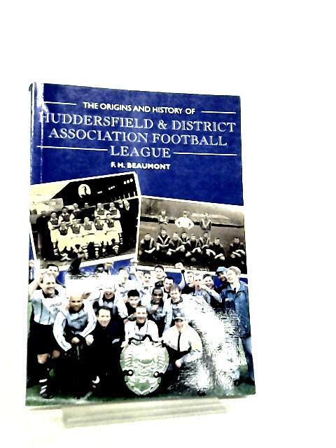 The Origins and History of the Huddersfield & District Association Football League by F. H. Beaumont