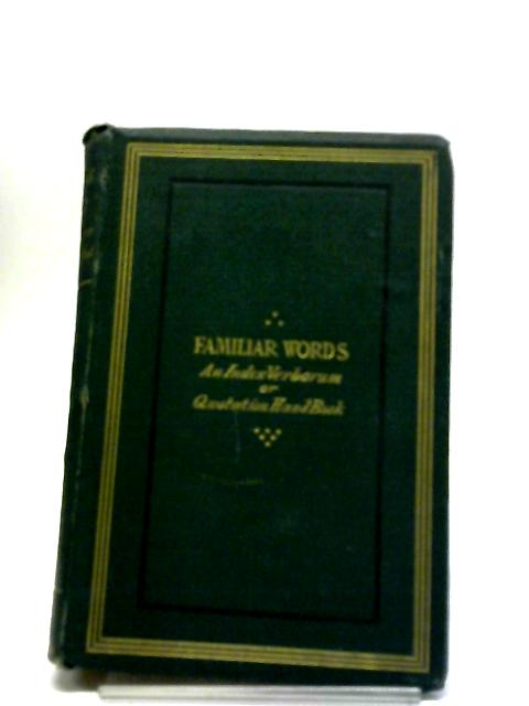 Familiar Words; An Index Verborum or Quotation Handbook, with Parallel Passages, or Phrases Which Have Become Embedded in Our English Tongue by J. Hain Friswell