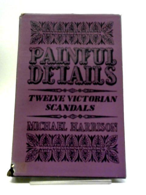 Painful Details: Twelve Victorian Scandals by Michael Harrison
