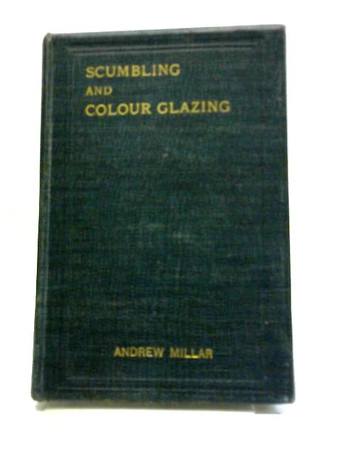 Scumbling And Colour Glazing. A Practical Handbook For House Painters, Coach Painters, And Others by Andrew Millar