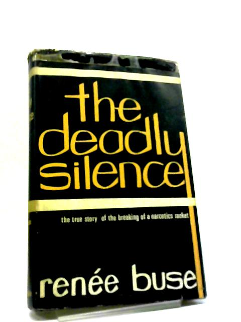 The Deadly Silence: The Breaking Of A Narcotics Racket by Renee Buse