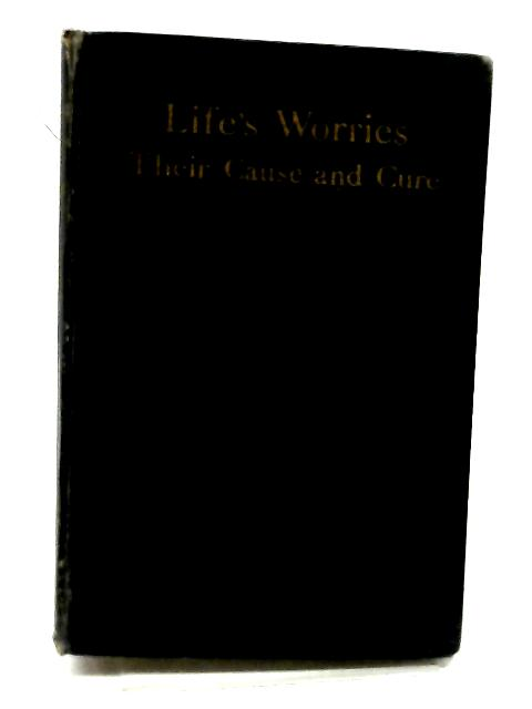 Life's Worries: Their Cause and Cure By Unknown