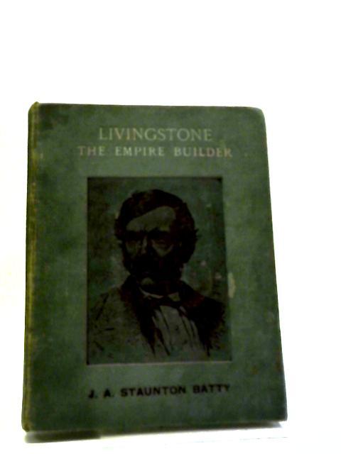 Livingstone The Empire Builder by J A Staunton Batty