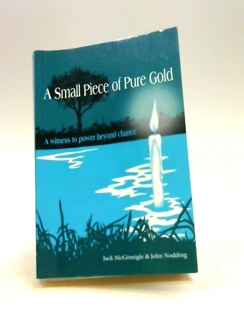 A Small Piece of Pure Gold: A Witness to Power Beyond Chance By Jack McGinnigle, John Nodding