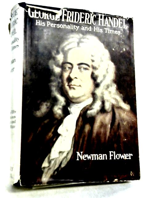 George Frederic Handel, His Personality and His Times By Newman Flower
