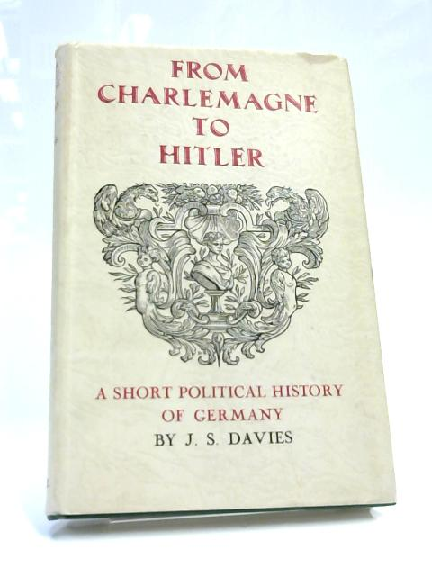 From Charlemagne To Hitler by J S Davies