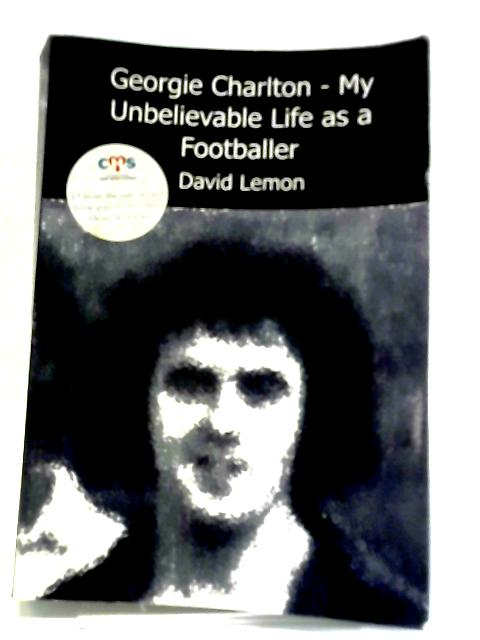 Georgie Charlton - My Unbelievable Life as a Footballer by David Lemon