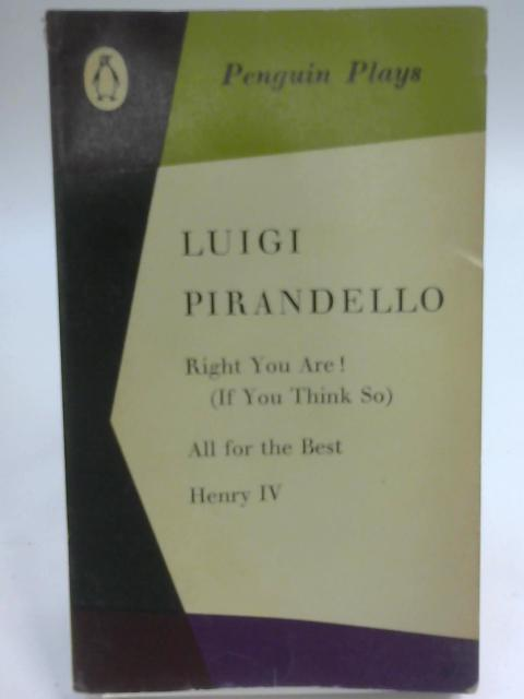 Right You Are; All for the Best, Henry 1V by Pirandello, Luigi